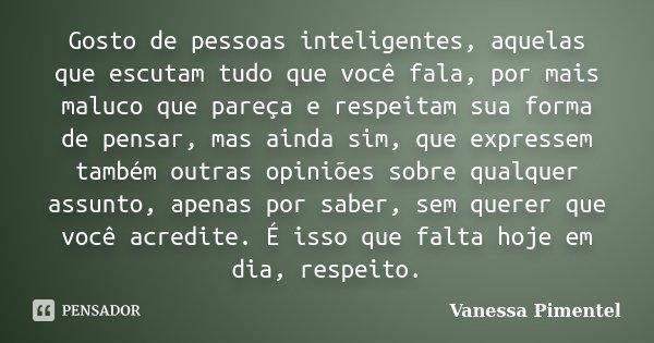 Gosto de pessoas inteligentes, aquelas que escutam tudo que você fala, por mais maluco que pareça e respeitam sua forma de pensar, mas ainda sim, que expressem ... Frase de Vanessa Pimentel.