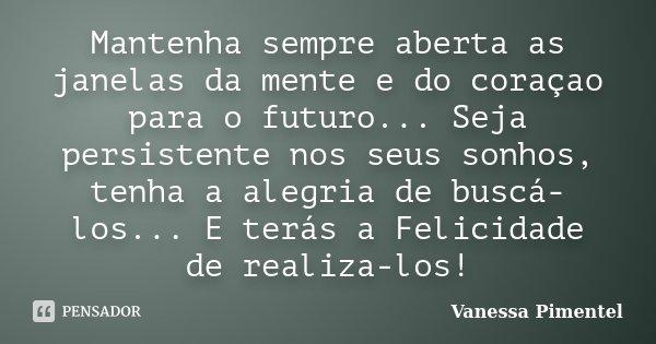 Mantenha sempre aberta as janelas da mente e do coraçao para o futuro... Seja persistente nos seus sonhos, tenha a alegria de buscá-los... E terás a Felicidade ... Frase de Vanessa Pimentel.