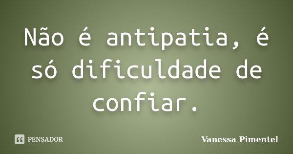 Não é antipatia, é só dificuldade de confiar.... Frase de Vanessa Pimentel.