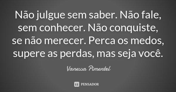 Não julgue sem saber. Não fale, sem conhecer. Não conquiste, se não merecer. Perca os medos, supere as perdas, mas seja você.... Frase de Vanessa Pimentel.