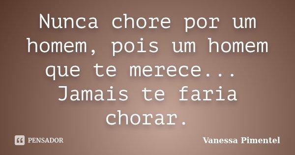Nunca chore por um homem, pois um homem que te merece... Jamais te faria chorar.... Frase de Vanessa Pimentel.