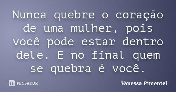 Nunca quebre o coração de uma mulher, pois você pode estar dentro dele. E no final quem se quebra é você.... Frase de Vanessa Pimentel.