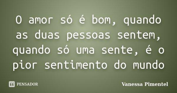 O amor só é bom, quando as duas pessoas sentem, quando só uma sente, é o pior sentimento do mundo... Frase de Vanessa Pimentel.