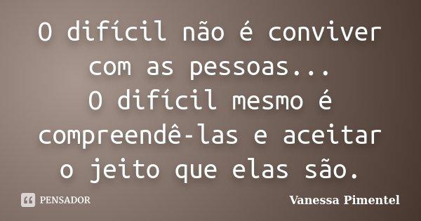 O difícil não é conviver com as pessoas... O difícil mesmo é compreendê-las e aceitar o jeito que elas são.... Frase de Vanessa Pimentel.