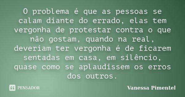 O problema é que as pessoas se calam diante do errado, elas tem vergonha de protestar contra o que não gostam, quando na real, deveriam ter vergonha é de ficare... Frase de Vanessa Pimentel.