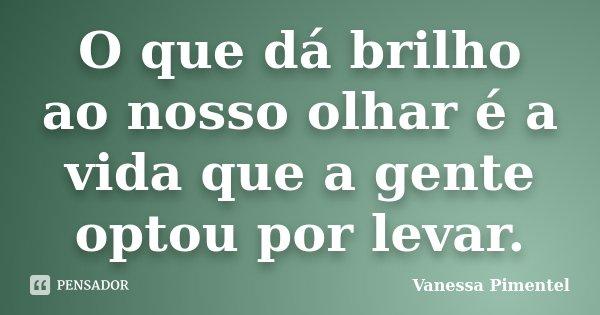 O que dá brilho ao nosso olhar é a vida que a gente optou por levar.... Frase de Vanessa Pimentel.