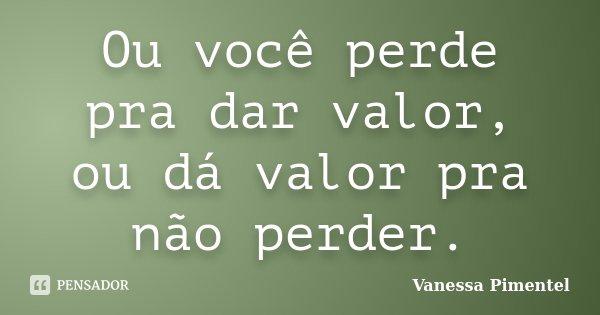 Ou Você Perde Pra Dar Valor Ou Dá Vanessa Pimentel