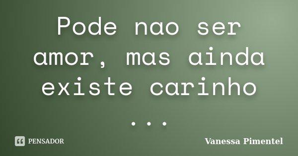 Pode nao ser amor, mas ainda existe carinho ...... Frase de Vanessa Pimentel.