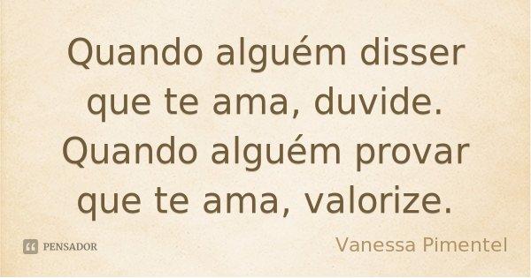 Quando alguém disser que te ama, duvide. Quando alguém provar que te ama, valorize.... Frase de Vanessa Pimentel.