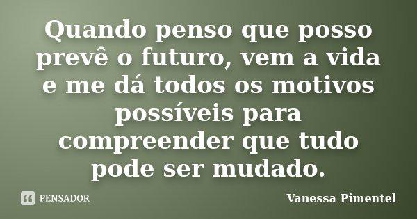 Quando penso que posso prevê o futuro, vem a vida e me dá todos os motivos possíveis para compreender que tudo pode ser mudado.... Frase de Vanessa Pimentel.