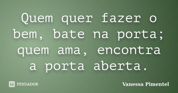 Quem quer fazer o bem, bate na porta; quem ama, encontra a porta aberta.... Frase de Vanessa Pimentel.