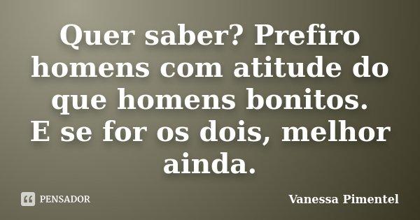 Quer saber? Prefiro homens com atitude do que homens bonitos. E se for os dois, melhor ainda.... Frase de Vanessa Pimentel.