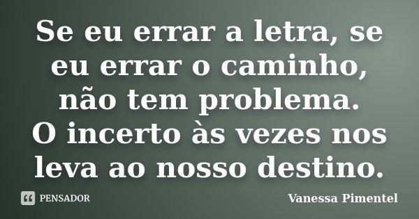 Se eu errar a letra, se eu errar o caminho, não tem problema. O incerto às vezes nos leva ao nosso destino.... Frase de Vanessa Pimentel.