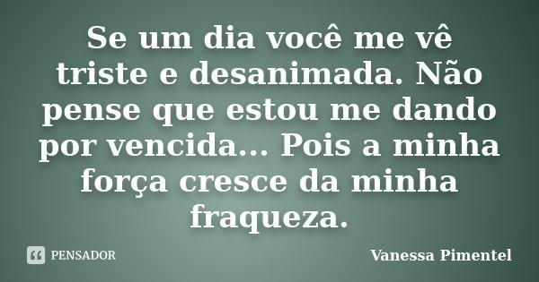 Se um dia você me vê triste e desanimada. Não pense que estou me dando por vencida... Pois a minha força cresce da minha fraqueza.... Frase de Vanessa Pimentel.