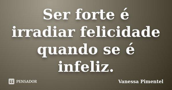 Ser forte é irradiar felicidade quando se é infeliz.... Frase de Vanessa Pimentel.
