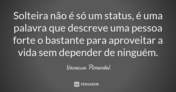 Solteira não é só um status, é uma palavra que descreve uma pessoa forte o bastante para aproveitar a vida sem depender de ninguém.... Frase de Vanessa Pimentel.