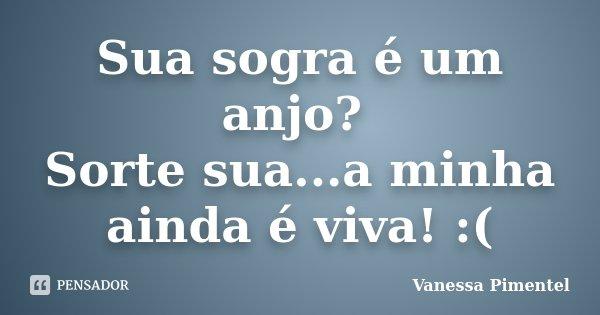 Sua sogra é um anjo? Sorte sua...a minha ainda é viva! :(... Frase de Vanessa Pimentel.