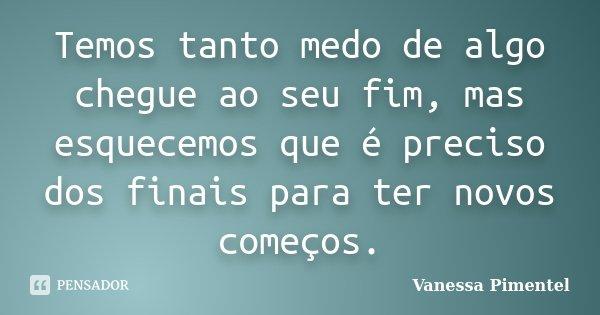 Temos tanto medo de algo chegue ao seu fim, mas esquecemos que é preciso dos finais para ter novos começos.... Frase de Vanessa Pimentel.