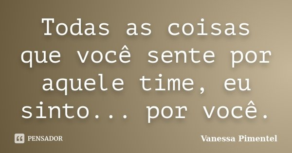 Todas as coisas que você sente por aquele time, eu sinto... por você.... Frase de Vanessa Pimentel.