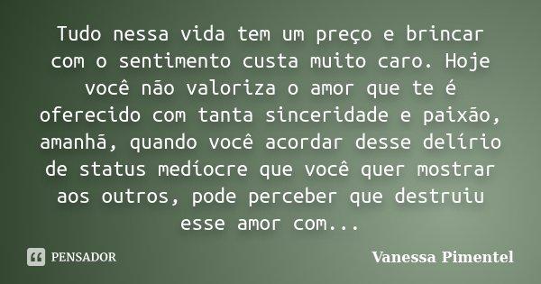 Tudo nessa vida tem um preço e brincar com o sentimento custa muito caro. Hoje você não valoriza o amor que te é oferecido com tanta sinceridade e paixão, amanh... Frase de Vanessa Pimentel.