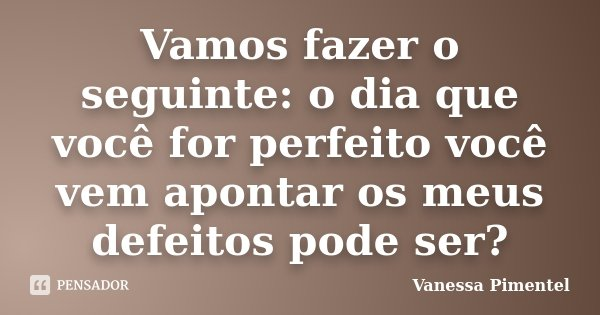 Vamos fazer o seguinte: o dia que você for perfeito você vem apontar os meus defeitos pode ser?... Frase de Vanessa Pimentel.