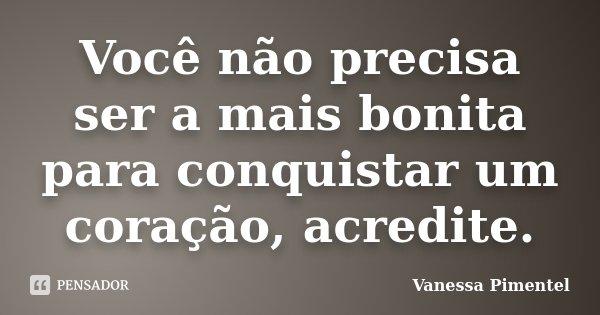 Você não precisa ser a mais bonita para conquistar um coração, acredite.... Frase de Vanessa Pimentel.