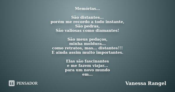 Memórias... São distantes... porém me recordo a todo instante, São pedras, São valiosas como diamantes! São meus pedaços, minha moldura... como retratos, mas...... Frase de Vanessa Rangel.