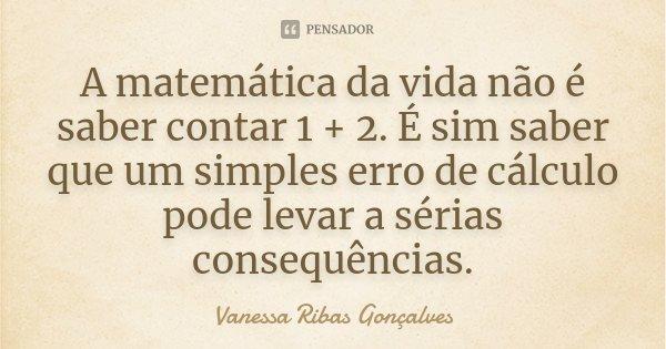 A matemática da vida não é saber contar 1 + 2. É sim saber que um simples erro de cálculo pode levar a sérias consequências.... Frase de Vanessa Ribas Gonçalves.