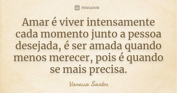 Amar é viver intensamente cada momento junto a pessoa desejada, é ser amada quando menos merecer, pois é quando se mais precisa.... Frase de Vanessa Santos.