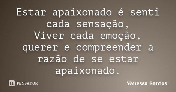 Estar apaixonado é senti cada sensação, Viver cada emoção, querer e compreender a razão de se estar apaixonado.... Frase de Vanessa Santos.