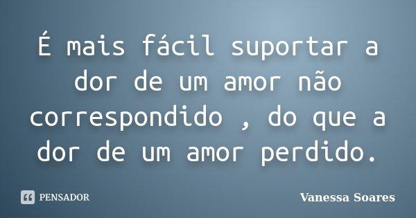 É mais fácil suportar a dor de um amor não correspondido , do que a dor de um amor perdido.... Frase de Vanessa Soares.
