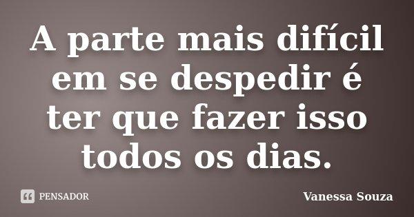 A parte mais difícil em se despedir é ter que fazer isso todos os dias.... Frase de Vanessa Souza.