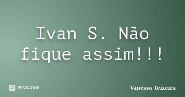 Ivan S. Não fique assim!!!... Frase de Vanessa Teixeira.