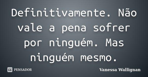 Definitivamente. Não vale a pena sofrer por ninguém. Mas ninguém mesmo.... Frase de Vanessa Wallignan.