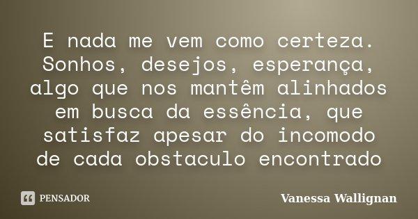 E nada me vem como certeza. Sonhos, desejos, esperança, algo que nos mantêm alinhados em busca da essência, que satisfaz apesar do incomodo de cada obstaculo en... Frase de Vanessa Wallignan.