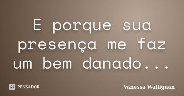 E porque sua presença me faz um bem danado...... Frase de Vanessa Wallignan.