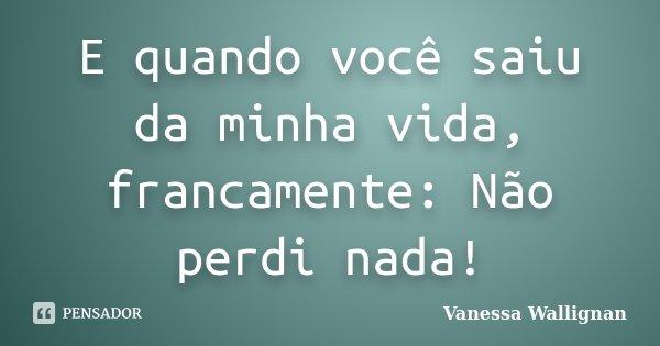 E quando você saiu da minha vida, francamente: Não perdi nada!... Frase de Vanessa Wallignan.