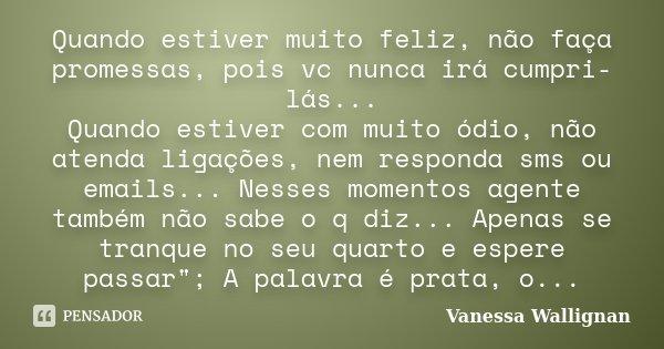 Quando estiver muito feliz, não faça promessas, pois vc nunca irá cumpri-lás... Quando estiver com muito ódio, não atenda ligações, nem responda sms ou emails..... Frase de Vanessa Wallignan.