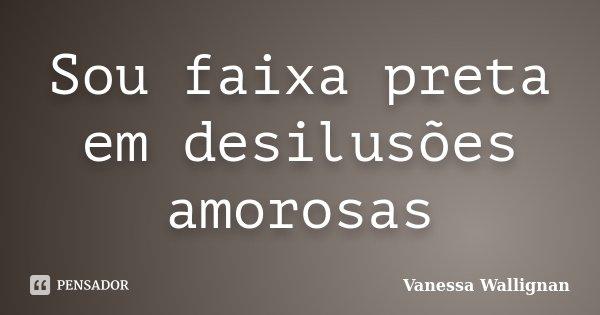 Sou faixa preta em desilusões amorosas... Frase de Vanessa Wallignan.