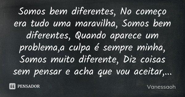 Somos bem diferentes, No começo era tudo uma maravilha, Somos bem diferentes, Quando aparece um problema,a culpa é sempre minha, Somos muito diferente, Diz cois... Frase de VanessaOH.