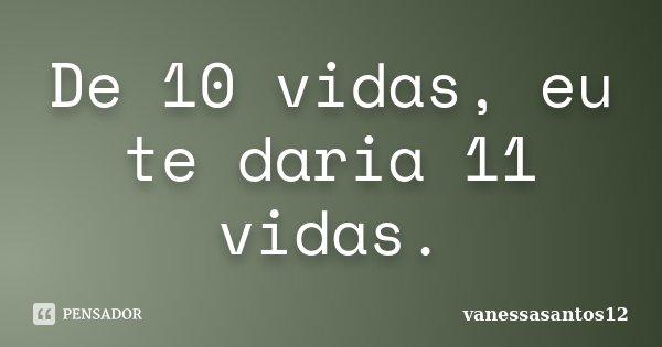 De 10 Vidas Eu Te Daria 11 Vidas Vanessasantos12