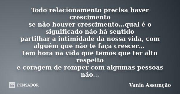 Todo relacionamento precisa haver crescimento se não houver crescimento...qual é o significado não há sentido partilhar a intimidade da nossa vida, com alguém q... Frase de Vania Assunção.