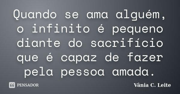 Quando se ama alguém, o infinito é pequeno diante do sacrifício que é capaz de fazer pela pessoa amada.... Frase de Vânia C. Leite.