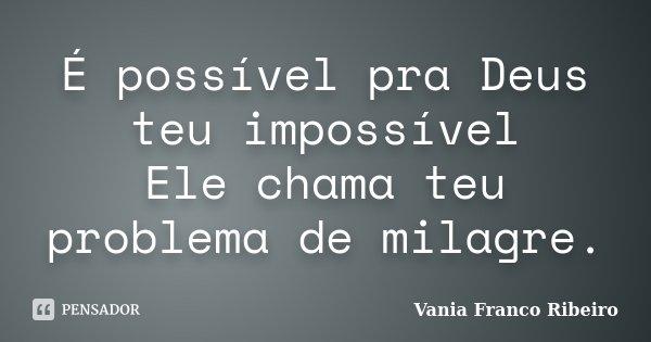 É possível pra Deus teu impossível Ele chama teu problema de milagre.... Frase de vania franco Ribeiro..