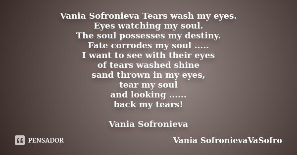 Vania Sofronieva Tears wash my eyes. Eyes watching my soul. The soul possesses my destiny. Fate corrodes my soul ..... I want to see with their eyes of tears wa... Frase de Vania SofronievaVaSofro.