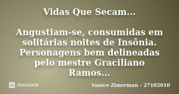 Vidas Que Secam... Angustiam-se, consumidas em solitárias noites de Insônia. Personagens bem delineadas pelo mestre Graciliano Ramos...... Frase de Vanice Zimerman - 27102010.