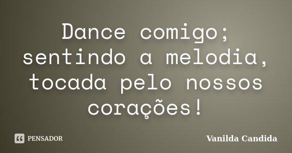 Dance comigo; sentindo a melodia, tocada pelo nossos corações!... Frase de Vanilda Candida.