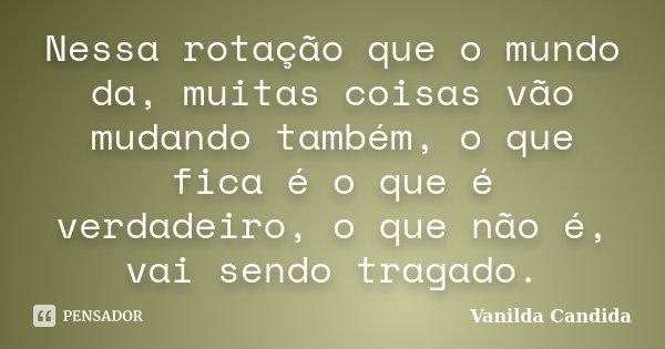 Nessa rotação que o mundo da, muitas coisas vão mudando também, o que fica é o que é verdadeiro, o que não é, vai sendo tragado.... Frase de Vanilda Candida.
