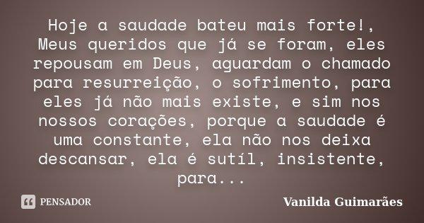 Hoje a saudade bateu mais forte!, Meus queridos que já se foram, eles repousam em Deus, aguardam o chamado para resurreição, o sofrimento, para eles já não mais... Frase de Vanilda Guimarães.
