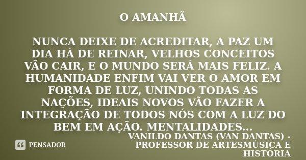 O AMANHÃ NUNCA DEIXE DE ACREDITAR, A PAZ UM DIA HÁ DE REINAR, VELHOS CONCEITOS VÃO CAIR, E O MUNDO SERÁ MAIS FELIZ. A HUMANIDADE ENFIM VAI VER O AMOR EM FORMA D... Frase de VANILDO DANTAS (VAN DANTAS) - PROFESSOR DE ARTESMÚSICA E HISTÓRIA.